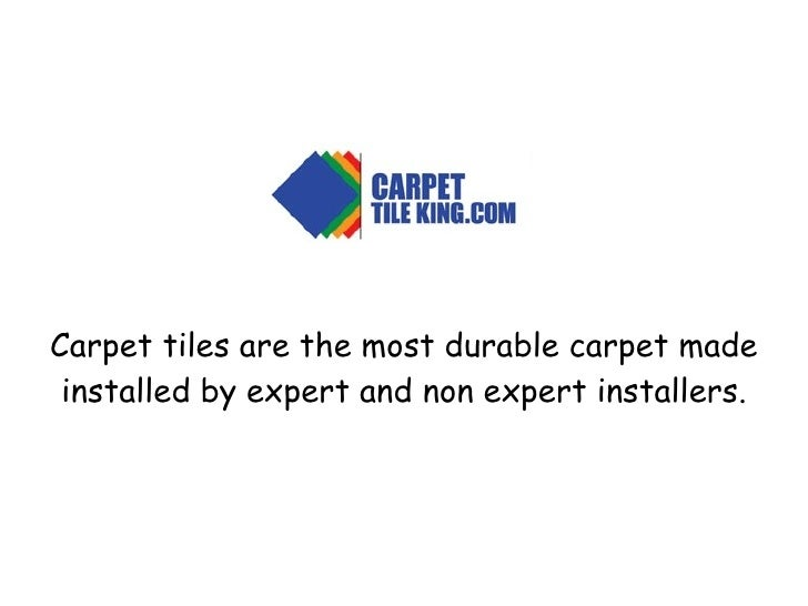 Carpet tiles are the most durable carpet made installed by expert and non expert installers.