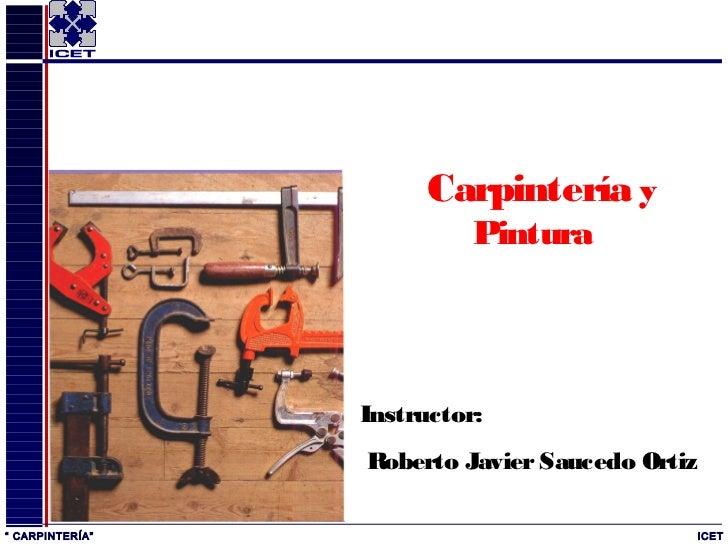 """Carpintería y                           Pintura                 Instructor:                 Roberto Javier Saucedo Ortiz"""" ..."""