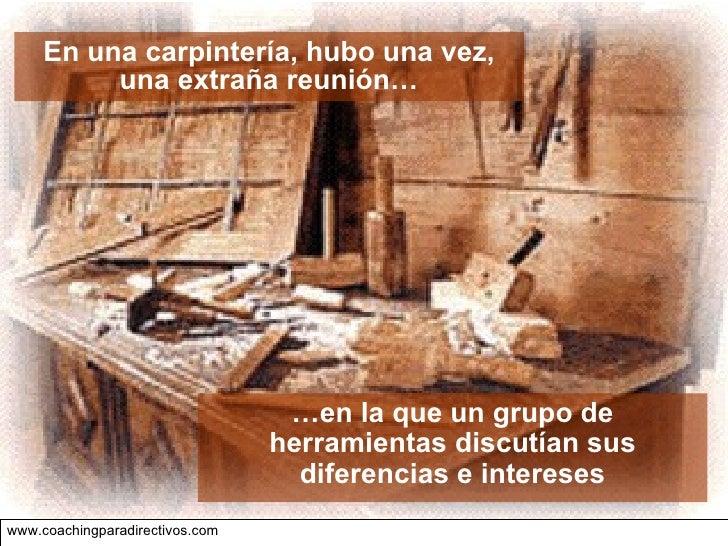 www.coachingparadirectivos.com   En una carpintería, hubo una vez, una extraña reunión… … en la que un grupo de herramient...