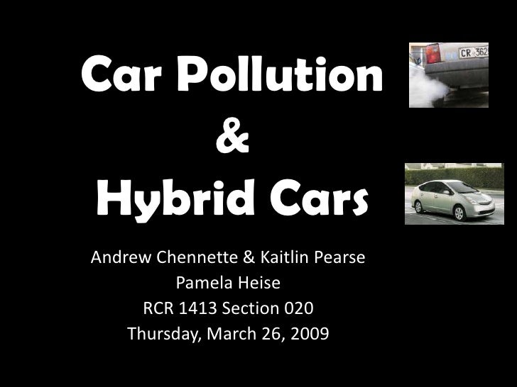 Car Pollution      & Hybrid Cars Andrew Chennette & Kaitlin Pearse          Pamela Heise       RCR 1413 Section 020     Th...