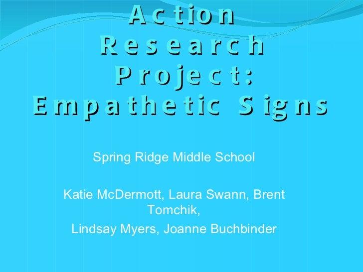 Collaborative Action Research Project: Empathetic Signs <ul><li>Spring Ridge Middle School </li></ul><ul><li>Katie McDermo...