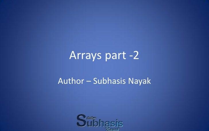 Arrays part -2 Author – Subhasis Nayak