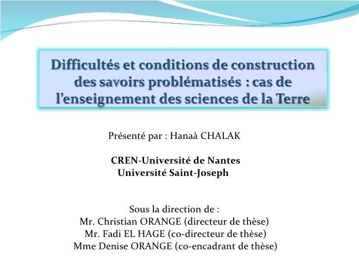 Présenté par: Hanaà CHALAK  CREN-Université de Nantes Université Saint-Joseph   Sous la direction de:  Mr. Christian OR...