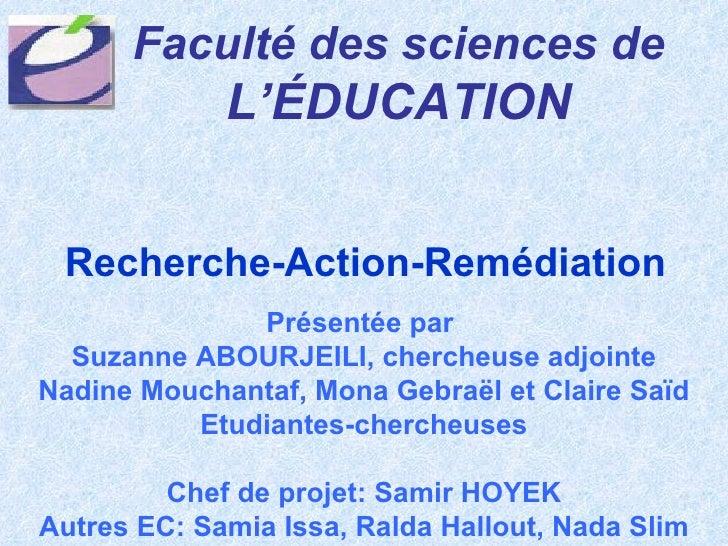 Recherche-Action-Remédiation Faculté des sciences de   L'ÉDUCATION Présentée par  Suzanne ABOURJEILI, chercheuse adjointe ...