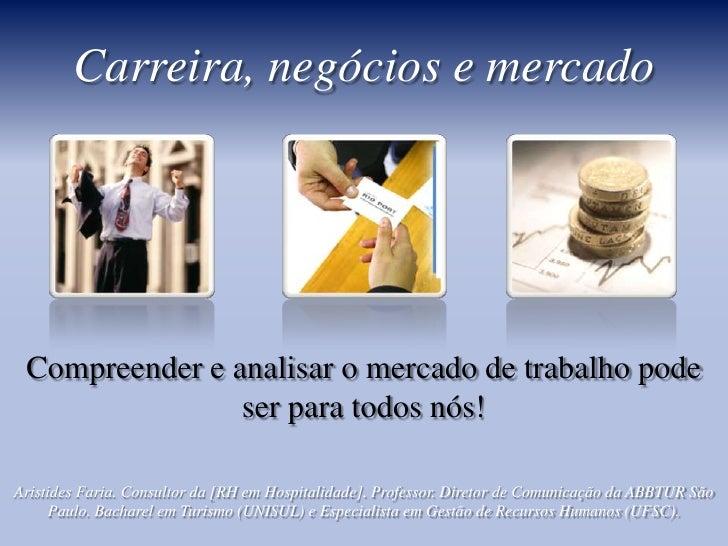 Carreira, negócios e mercado<br />Compreender e analisar o mercado de trabalho pode ser para todos nós!<br />Aristides Far...