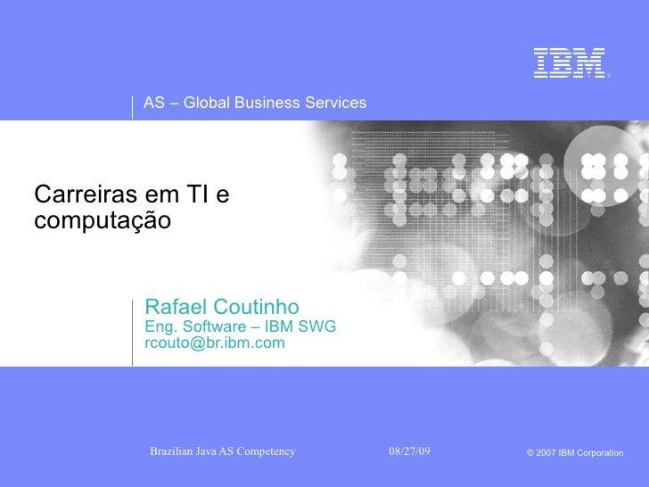 Carreiras em TI e  computação  Rafael Coutinho Eng. Software – IBM SWG [email_address]