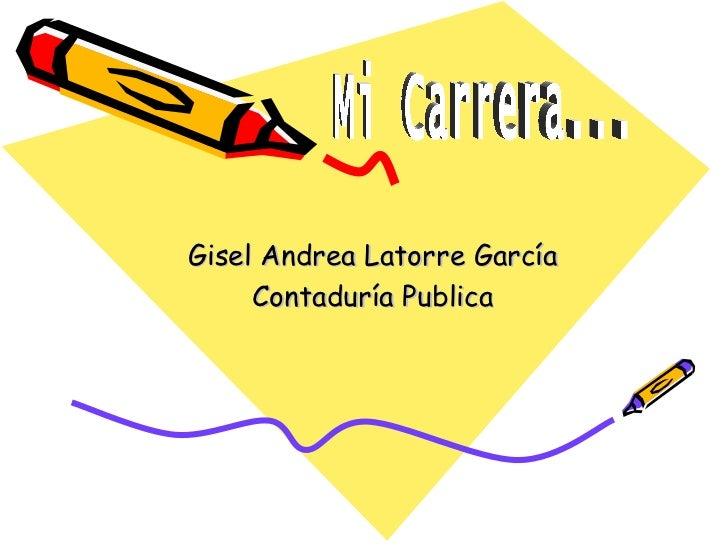 Gisel Andrea Latorre García Contaduría Publica Mi Carrera...