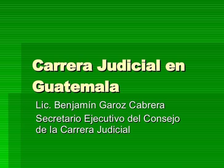 Carrera  Judicial en Guatemala Lic. Benjamín Garoz Cabrera Secretario Ejecutivo del Consejo de la Carrera Judicial