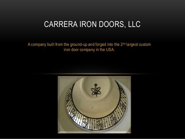 CARRERA IRON DOORS, LLC A company built from the ground-up and forged into the 2nd largest custom iron door company in the...