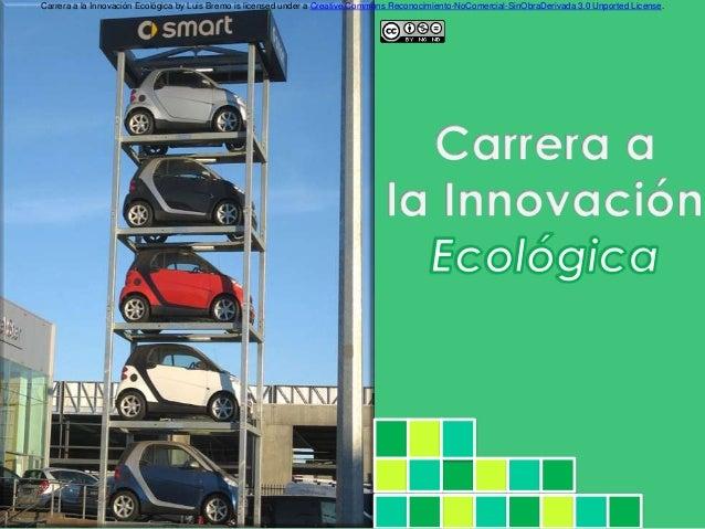 Carrera a la Innovación Ecológica by Luis Bremo is licensed under a Creative Commons Reconocimiento-NoComercial-SinObraDer...
