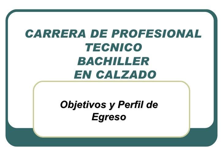 CARRERA DE PROFESIONAL  TECNICO  BACHILLER  EN CALZADO Objetivos y Perfil de Egreso