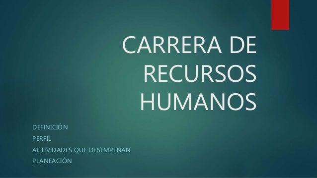 CARRERA DE RECURSOS HUMANOS DEFINICIÓN PERFIL ACTIVIDADES QUE DESEMPEÑAN PLANEACIÓN
