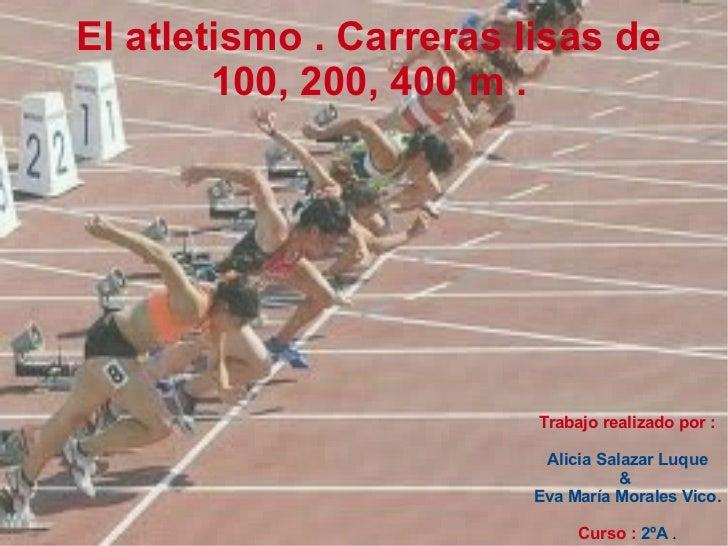 Trabajo realizado por : Alicia Salazar Luque &  Eva María Morales Vico. Curso :   2ºA  . El atletismo . Carreras lisas de ...