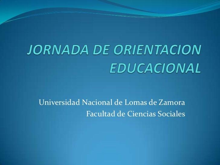 JORNADA DE ORIENTACION EDUCACIONAL<br />Universidad Nacional de Lomas de Zamora<br />Facultad de Ciencias Sociales<br />