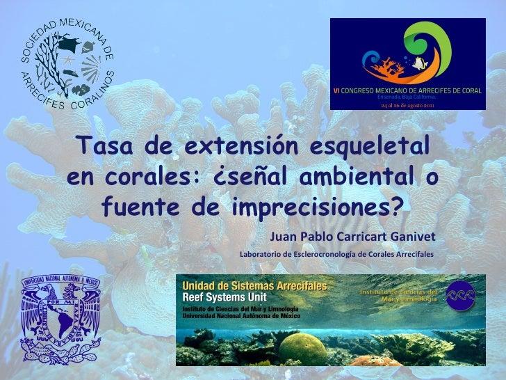 Tasa de extensión esqueletal en corales: ¿señal ambiental o fuente de imprecisiones? Juan Pablo Carricart Ganivet Laborato...