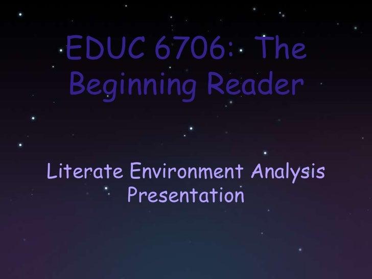 EDUC 6706:  The Beginning Reader <br />Literate Environment Analysis Presentation<br />