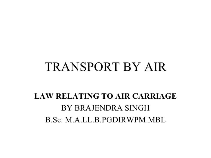 TRANSPORT BY AIR LAW RELATING TO AIR CARRIAGE   BY BRAJENDRA SINGH B.Sc. M.A.LL.B.PGDIRWPM.MBL