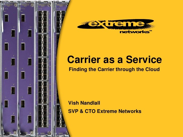 Carrier as a Service<br />Finding the Carrier through the Cloud<br />Vish Nandlall<br />SVP & CTO Extreme Networks<br />