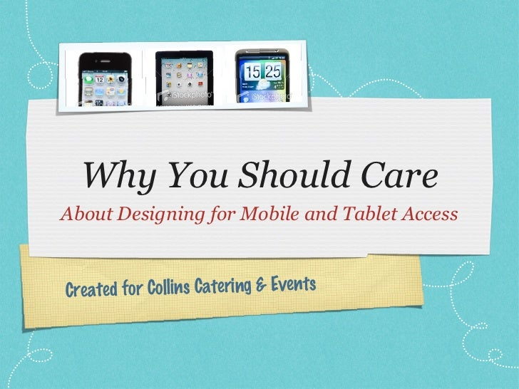 Why You Should Care <ul><li>About Designing for Mobile and Tablet Access </li></ul>Created for Collins Catering & Events