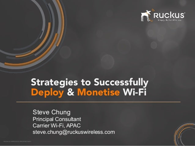 RUCKUS WIRELESS PROPRIETARY Strategies to Successfully Deploy & Monetise Wi-Fi  Steve Chung Principal Consultant Carrier W...