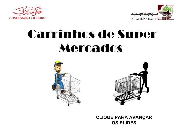Carrinhos de Super Mercados  CLIQUE PARA AVANÇAR OS SLIDES