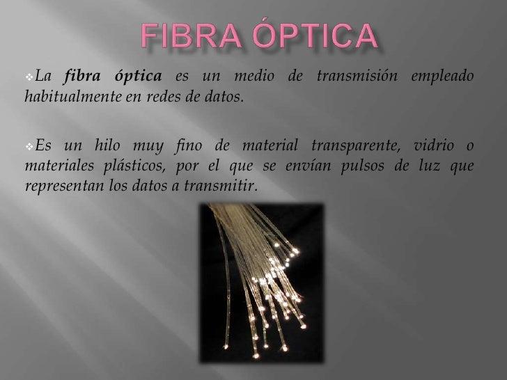 FIBRA ÓPTICA<br /><ul><li>La fibra óptica es un medio de transmisión empleado habitualmente en redes de datos.