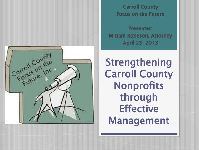 StrengtheningCarroll CountyNonprofitsthroughEffectiveManagementCarroll CountyFocus on the FuturePresenter:Miriam Robeson, ...