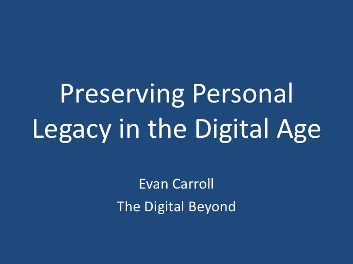 Preserving Personal Legacy in the Digital Age<br />Evan Carroll<br />The Digital Beyond<br />