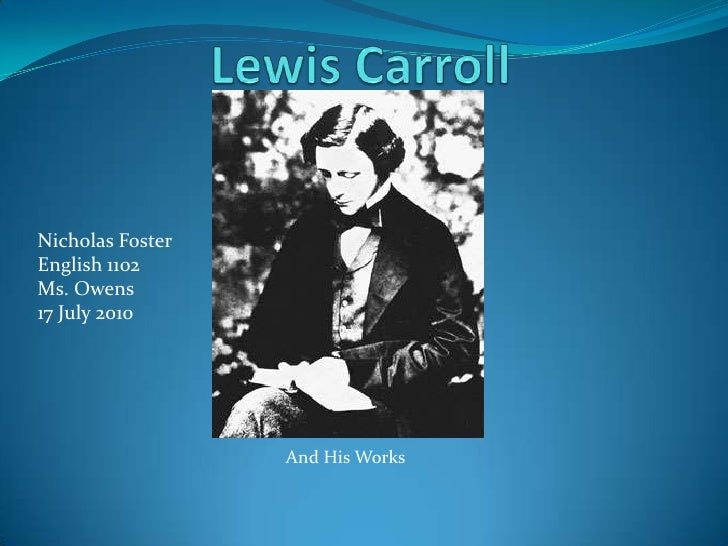 Lewis Carroll<br />Nicholas Foster<br />English 1102<br />Ms. Owens<br />17 July 2010<br />And His Works<br />