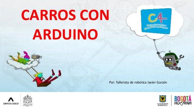 CARROS CON ARDUINO Por: Tallerista de robótica Javier Garzón