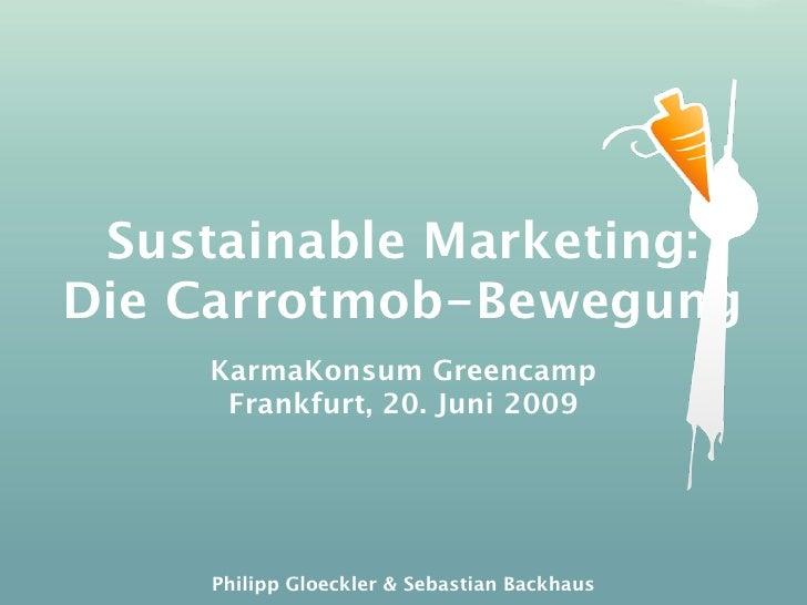 Sustainable Marketing: Die Carrotmob-Bewegung     KarmaKonsum Greencamp      Frankfurt, 20. Juni 2009          Philipp Glo...