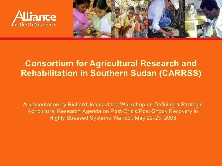 Consortium for Agricultural Research and Rehabilitation in Southern Sudan (CARRSS) Presented by  Richard Jones  at the Wor...