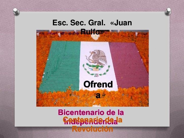Esc. Sec. Gral.  «Juan Rulfo»<br />Ofrenda<br />Bicentenario de la Independencia<br />Centenario de la Revolución<br />