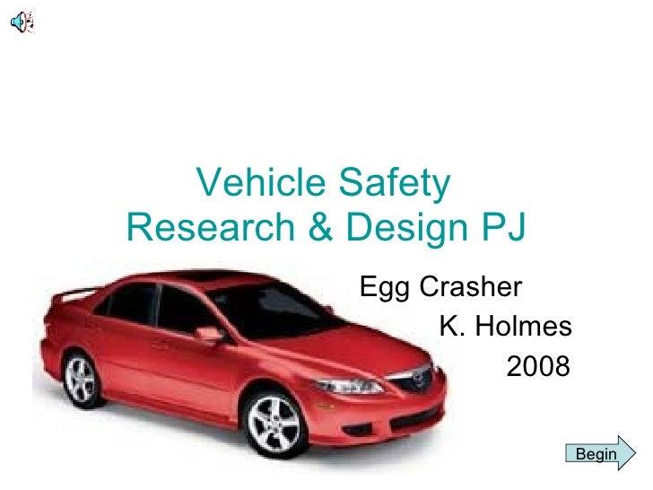 Vehicle Safety Research & Design PJ Egg Crasher K. Holmes 2008 Begin