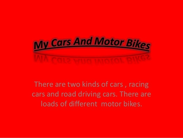 There are two kinds of cars , racing cars and road driving cars. There are loads of different motor bikes.