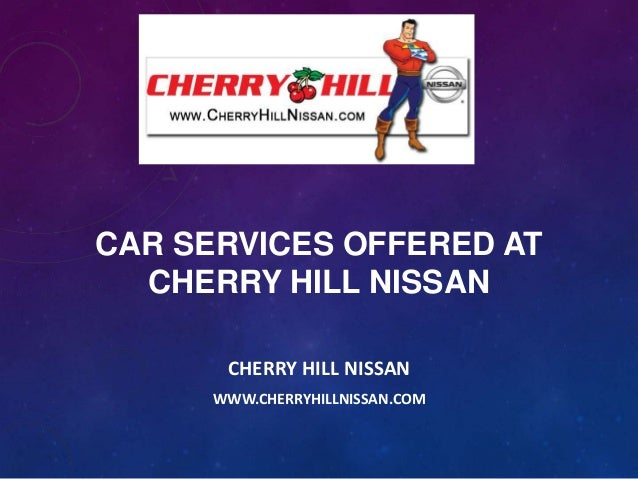 CAR SERVICES OFFERED AT CHERRY HILL NISSAN CHERRY HILL NISSAN WWW.CHERRYHILLNISSAN.COM