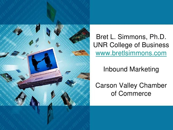 Bret L. Simmons, Ph.D.UNR College of Businesswww.bretlsimmons.comInbound MarketingCarson Valley Chamber of Commerce <br />