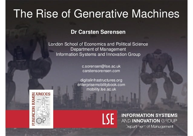 The Rise of Generative Machines Dr Carsten Sørensen ! London School of Economics and Political Science Department of Manag...