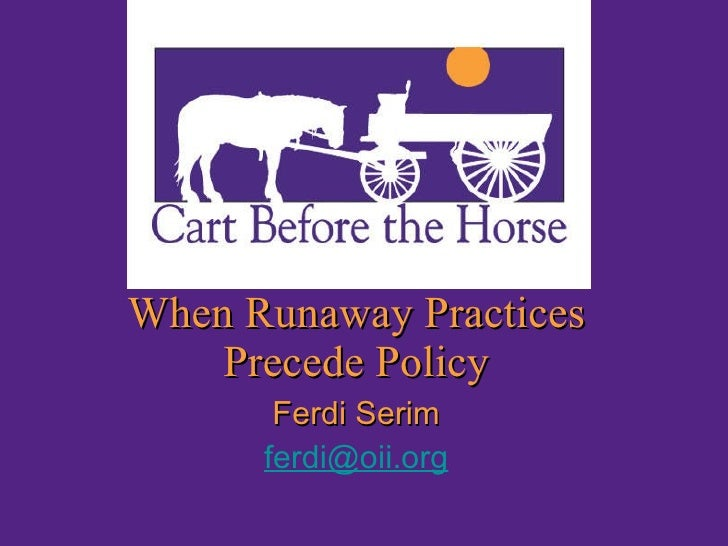 <ul><li>Ferdi Serim </li></ul><ul><li>[email_address] </li></ul>When Runaway Practices Precede Policy