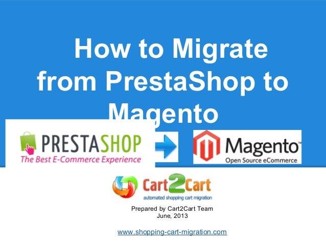How to Migratefrom PrestaShop toMagentoPrepared by Cart2Cart TeamJune, 2013www.shopping-cart-migration.com