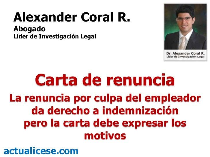 Carta de renuncia  La renuncia por culpa del empleador      da derecho a indemnización     pero la carta debe expresar los...