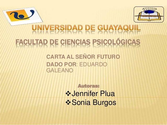 FACULTAD DE CIENCIAS PSICOLÓGICAS CARTA AL SEÑOR FUTURO DADO POR: EDUARDO GALEANO Autoras: Jennifer Plua Sonia Burgos