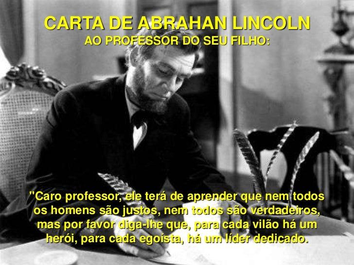 """CARTA DE ABRAHAN LINCOLN         AO PROFESSOR DO SEU FILHO:""""Caro professor, ele terá de aprender que nem todos os homens s..."""