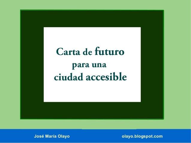 Carta de futuro para una  ciudad accesible  José María Olayo  olayo.blogspot.com