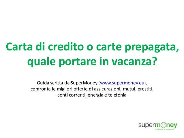 Carta di credito o carte prepagata, quale portare in vacanza? Guida scritta da SuperMoney (www.supermoney.eu), confronta l...
