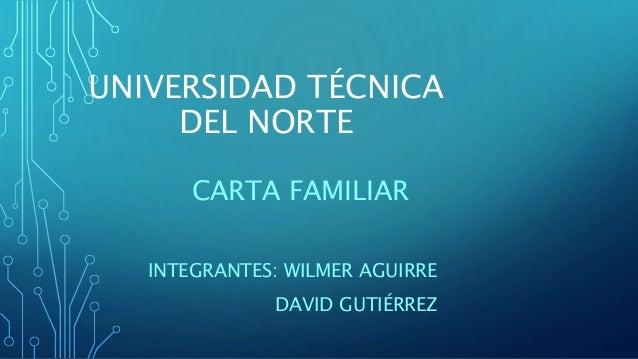 UNIVERSIDAD TÉCNICA DEL NORTE CARTA FAMILIAR INTEGRANTES: WILMER AGUIRRE DAVID GUTIÉRREZ