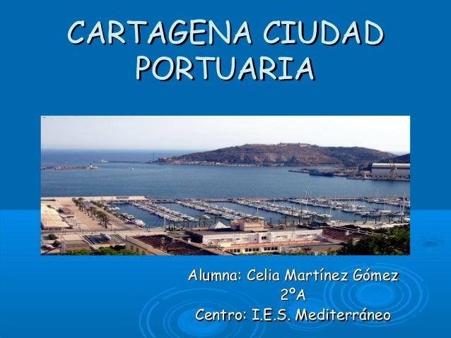 CARTAGENA CIUDAD   PORTUARIA      Alumna: Celia Martínez Gómez                   2ºA       Centro: I.E.S. Mediterráneo