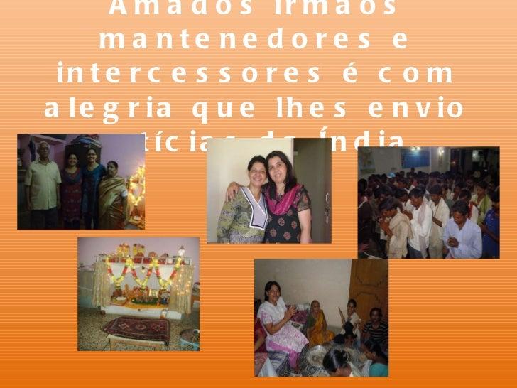 Amados irmãos mantenedores e intercessores é com alegria que lhes envio notícias da Índia.