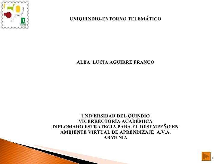 UNIQUINDIO-ENTORNO TELEMÁTICO ALBA  LUCIA AGUIRRE FRANCO UNIVERSIDAD DEL QUINDIO VICERRECTORÍA ACADÉMICA DIPLOMADO ESTRATE...
