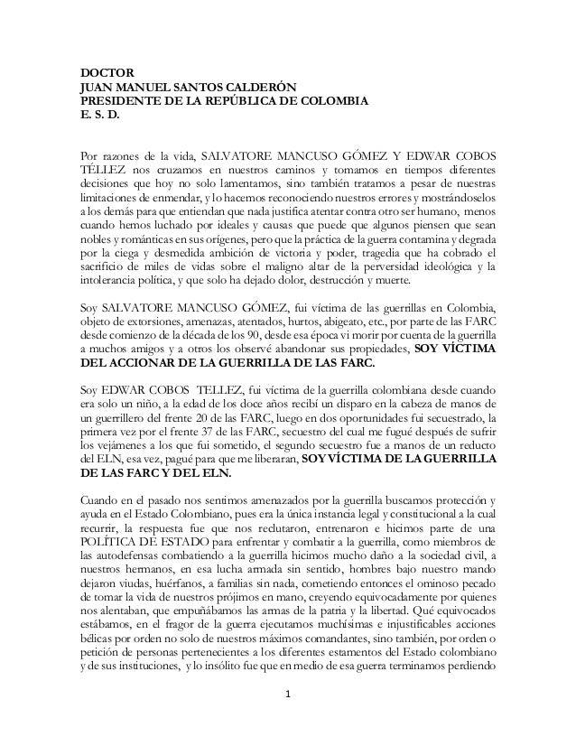 1  DOCTOR  JUAN MANUEL SANTOS CALDERÓN  PRESIDENTE DE LA REPÚBLICA DE COLOMBIA  E. S. D.  Por razones de la vida, SALVATOR...